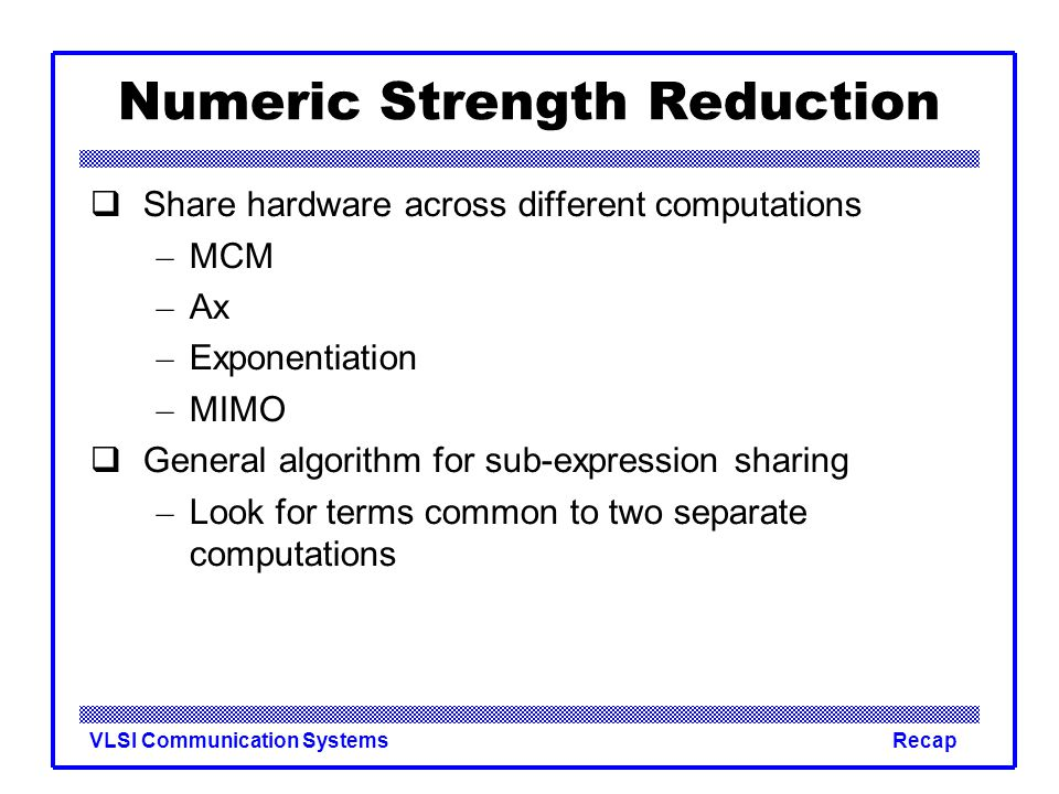 VLSI Communication SystemsRecap Numeric Strength Reduction  Share hardware across different computations – MCM – Ax – Exponentiation – MIMO  General algorithm for sub-expression sharing – Look for terms common to two separate computations