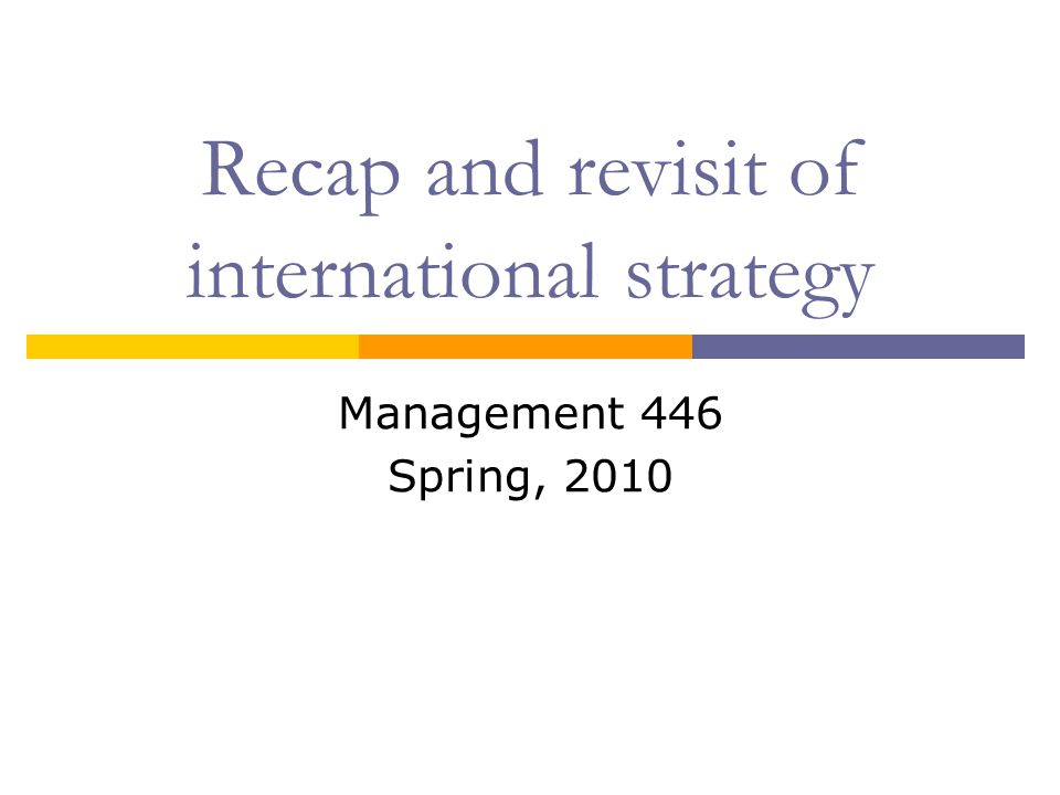 Recap and revisit of international strategy Management 446 Spring, 2010