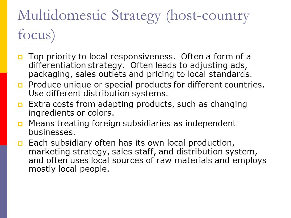 Multidomestic Strategy (host-country focus)  Top priority to local responsiveness.