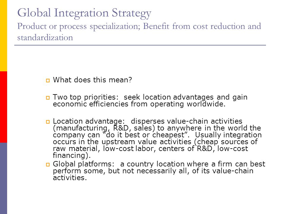 Global Integration Strategy Product or process specialization; Benefit from cost reduction and standardization  What does this mean.