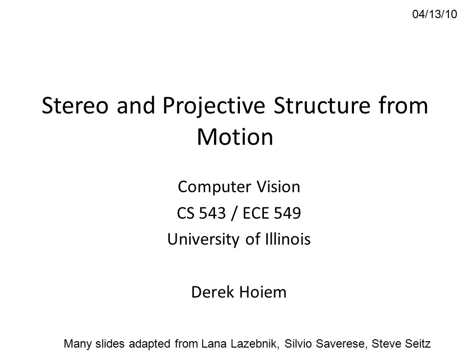 Stereo and Projective Structure from Motion Computer Vision CS 543 / ECE 549 University of Illinois Derek Hoiem 04/13/10 Many slides adapted from Lana