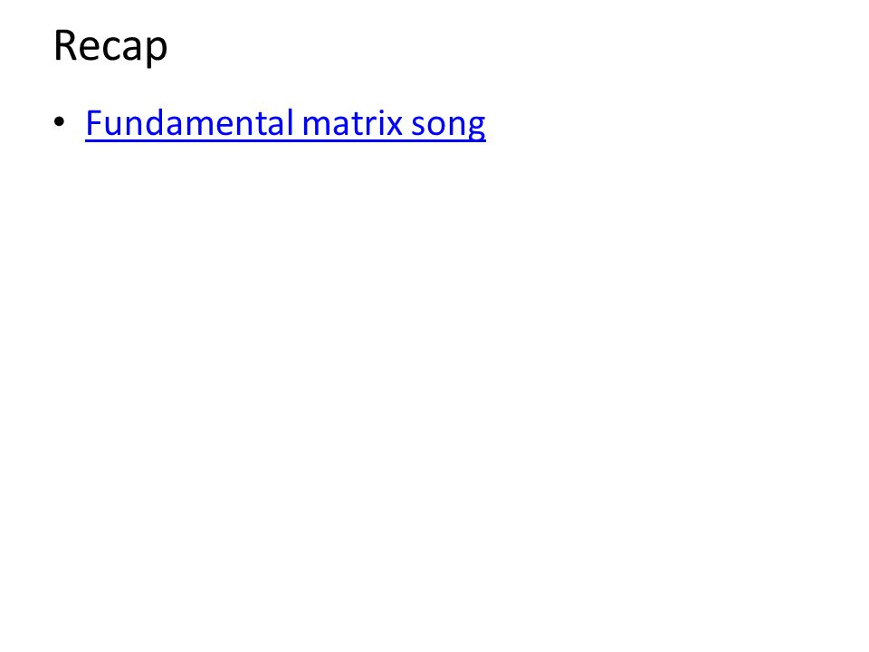 Recap Fundamental matrix song
