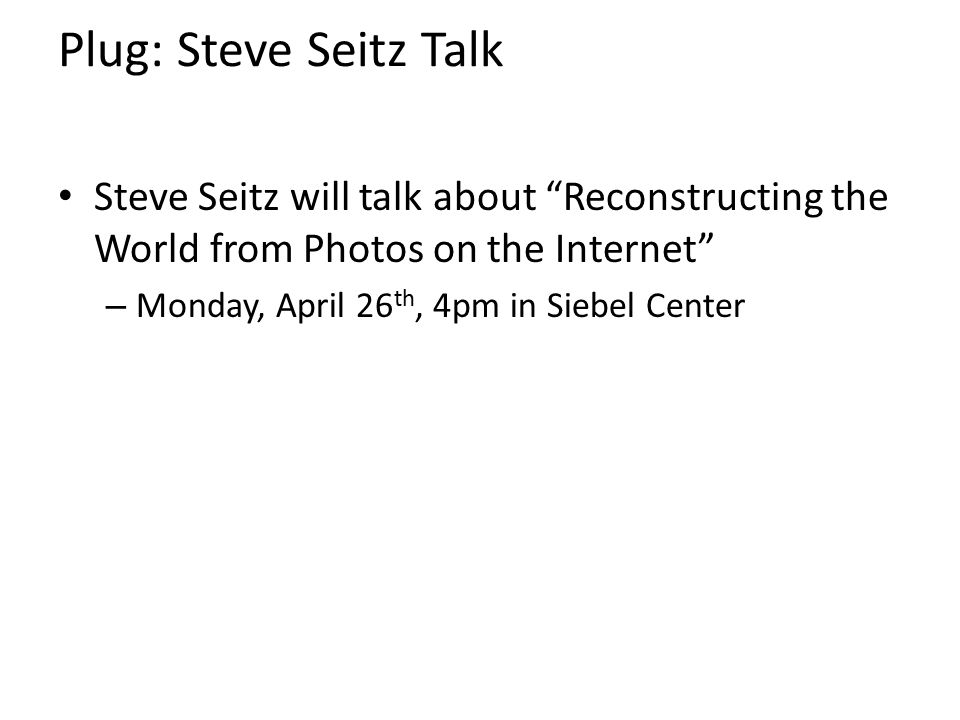 "Plug: Steve Seitz Talk Steve Seitz will talk about ""Reconstructing the World from Photos on the Internet"" – Monday, April 26 th, 4pm in Siebel Center"