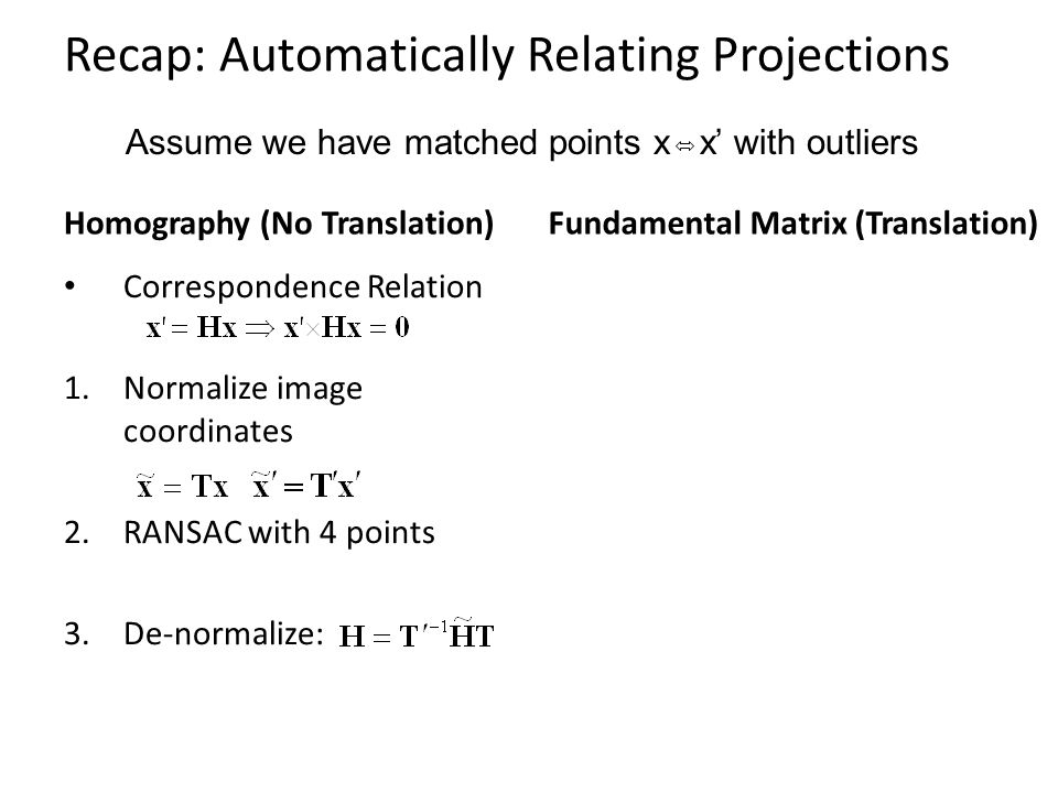 Recap: Automatically Relating Projections Homography (No Translation) Correspondence Relation 1.Normalize image coordinates 2.RANSAC with 4 points 3.D