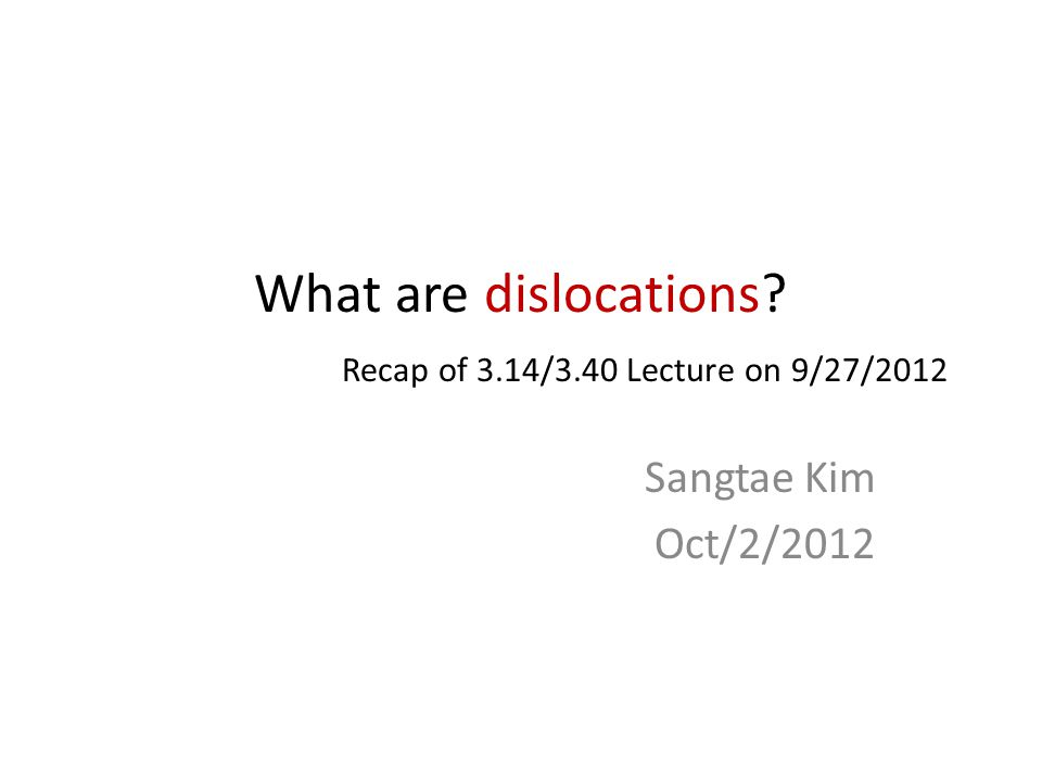What are dislocations? Recap of 3.14/3.40 Lecture on 9/27/2012 Sangtae Kim Oct/2/2012