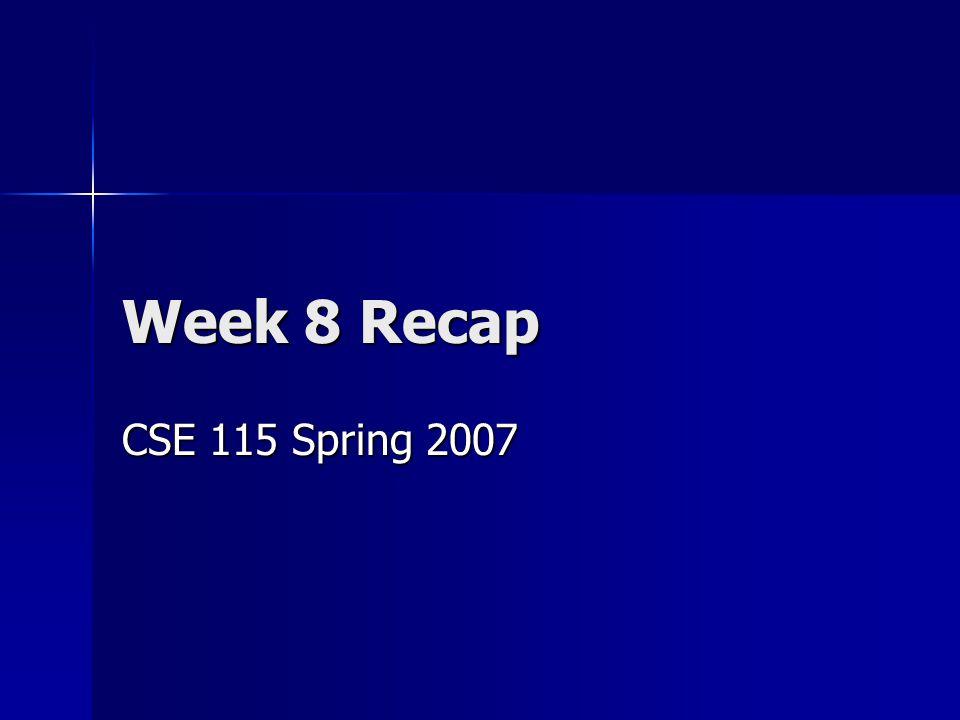 Week 8 Recap CSE 115 Spring 2007