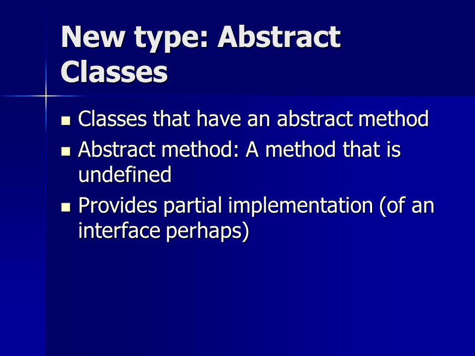 New type: Abstract Classes Classes that have an abstract method Classes that have an abstract method Abstract method: A method that is undefined Abstract method: A method that is undefined Provides partial implementation (of an interface perhaps) Provides partial implementation (of an interface perhaps)