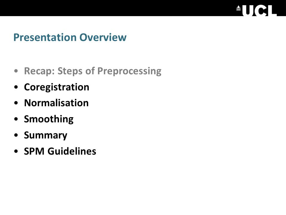 Presentation Overview Recap: Steps of Preprocessing Coregistration Normalisation Smoothing Summary SPM Guidelines