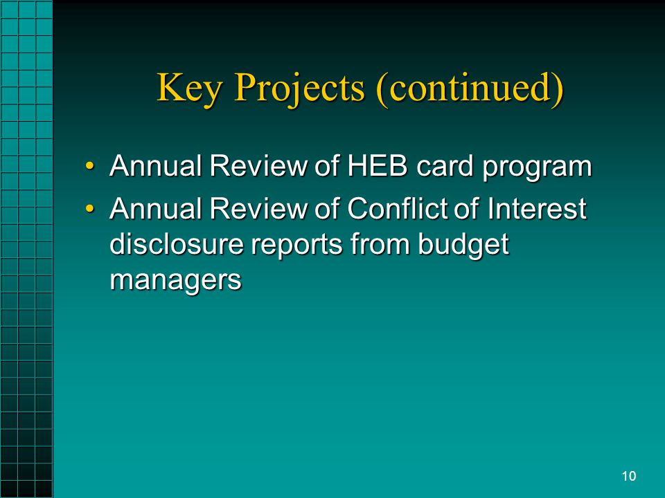 10 Key Projects (continued) Annual Review of HEB card programAnnual Review of HEB card program Annual Review of Conflict of Interest disclosure reports from budget managersAnnual Review of Conflict of Interest disclosure reports from budget managers