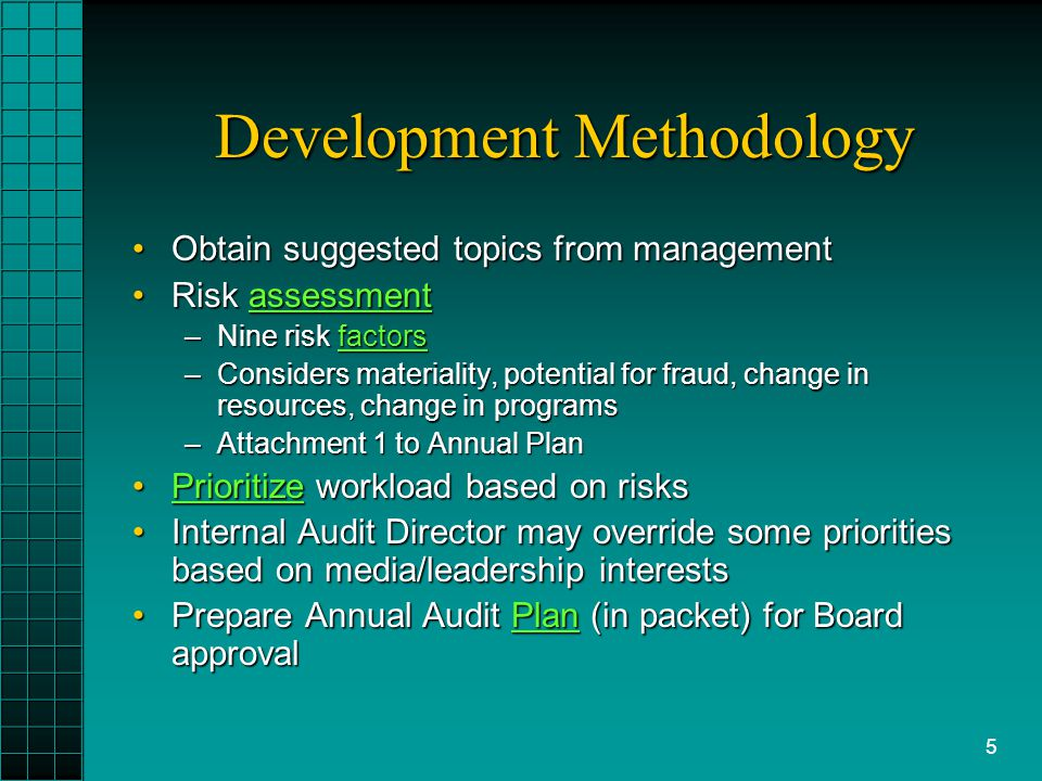 5 Development Methodology Obtain suggested topics from managementObtain suggested topics from management Risk assessmentRisk assessmentassessment –Nine risk factors factors –Considers materiality, potential for fraud, change in resources, change in programs –Attachment 1 to Annual Plan Prioritize workload based on risksPrioritize workload based on risksPrioritize Internal Audit Director may override some priorities based on media/leadership interestsInternal Audit Director may override some priorities based on media/leadership interests Prepare Annual Audit Plan (in packet) for Board approvalPrepare Annual Audit Plan (in packet) for Board approvalPlan