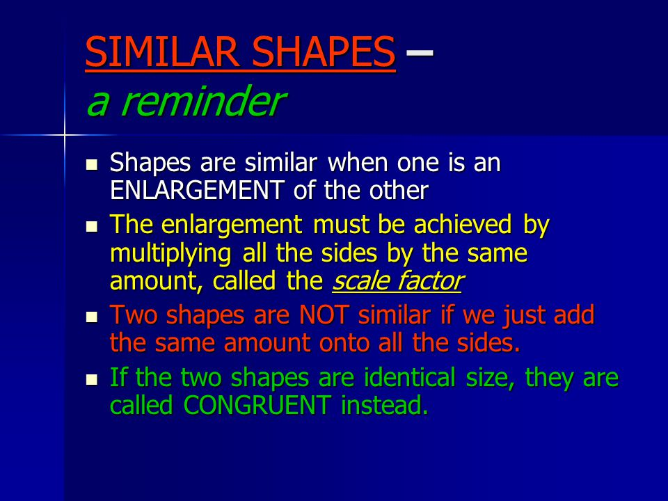 SIMILAR SHAPES – a reminder Shapes are similar when one is an ENLARGEMENT of the other Shapes are similar when one is an ENLARGEMENT of the other The enlargement must be achieved by multiplying all the sides by the same amount, called the scale factor The enlargement must be achieved by multiplying all the sides by the same amount, called the scale factor Two shapes are NOT similar if we just add the same amount onto all the sides.