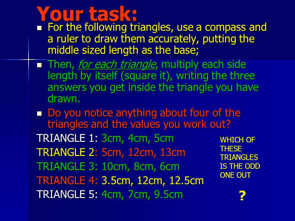 Your task: For the following triangles, use a compass and a ruler to draw them accurately, putting the middle sized length as the base; For the following triangles, use a compass and a ruler to draw them accurately, putting the middle sized length as the base; Then, for each triangle, multiply each side length by itself (square it), writing the three answers you get inside the triangle you have drawn.