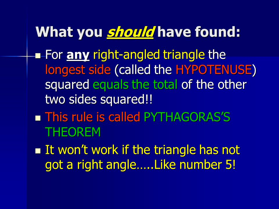 What you should have found: For any right-angled triangle the longest side (called the HYPOTENUSE) squared equals the total of the other two sides squared!.