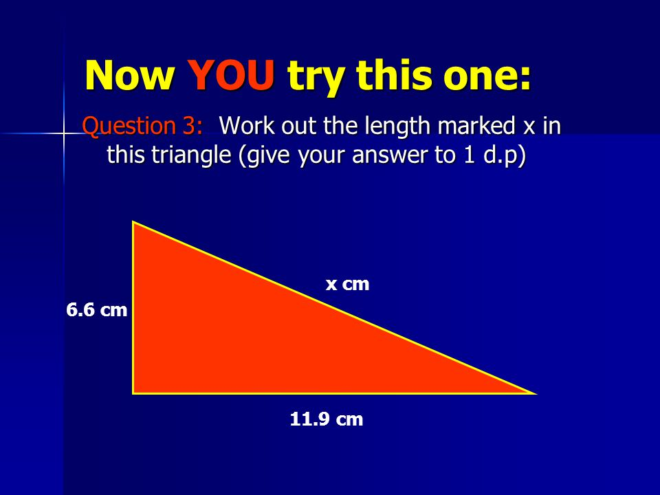 Now YOU try this one: Question 3: Work out the length marked x in this triangle (give your answer to 1 d.p) x cm 6.6 cm 11.9 cm