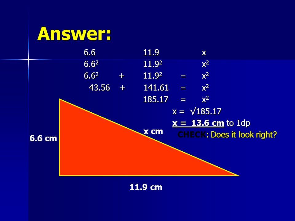 Answer: 6.611.9x 6.6 2 11.9 2 x 2 6.6 2 +11.9 2 =x 2 43.56 + 141.61 =x 2 43.56 + 141.61 =x 2 185.17 =x 2 x = √185.17 x = 13.6 cm to 1dp : Does it look right.