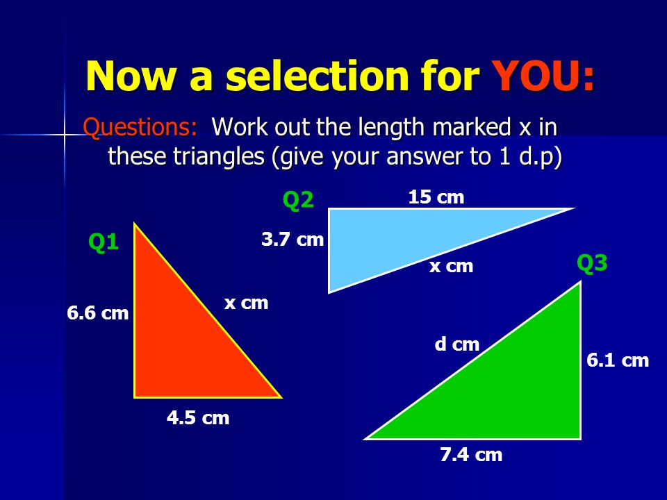 Now a selection for YOU: Questions: Work out the length marked x in these triangles (give your answer to 1 d.p) x cm 6.6 cm 4.5 cm Q1 3.7 cm 15 cm x cm Q2 Q3 d cm 7.4 cm 6.1 cm