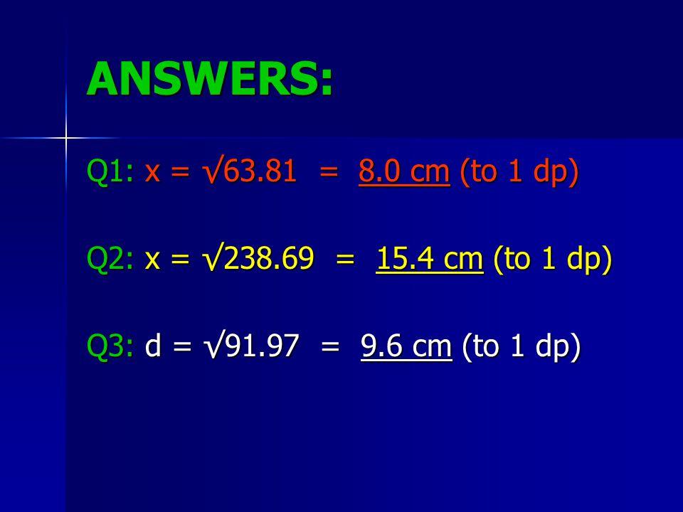 ANSWERS: Q1: x = √63.81 = 8.0 cm (to 1 dp) Q2: x = √238.69 = 15.4 cm (to 1 dp) Q3: d = √91.97 = 9.6 cm (to 1 dp)