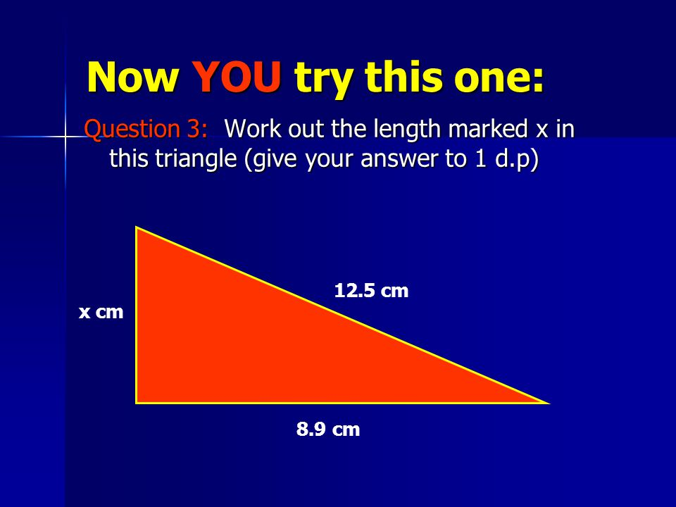 Now YOU try this one: Question 3: Work out the length marked x in this triangle (give your answer to 1 d.p) x cm 12.5 cm 8.9 cm