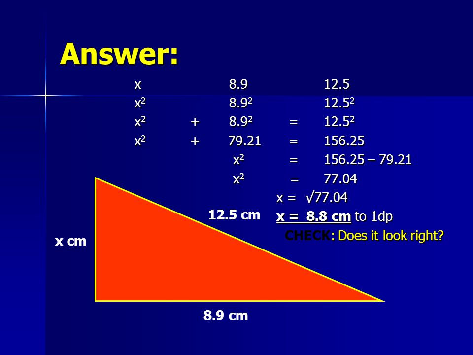 Answer: x8.912.5 x 2 8.9 2 12.5 2 x 2 +8.9 2 =12.5 2 x 2 + 79.21 =156.25 x 2 =156.25 – 79.21 x 2 =156.25 – 79.21 x 2 =77.04 x 2 =77.04 x = √77.04 x = 8.8 cm to 1dp : Does it look right.