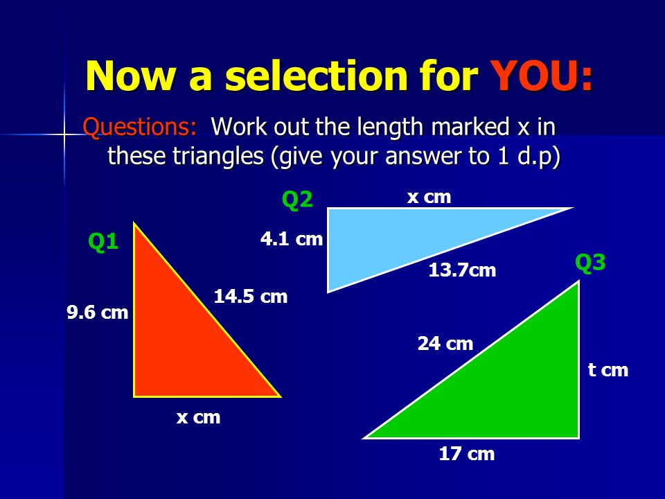 Now a selection for YOU: Questions: Work out the length marked x in these triangles (give your answer to 1 d.p) x cm 9.6 cm 14.5 cm Q1 4.1 cm 13.7cm x cm Q2 Q3 t cm 17 cm 24 cm