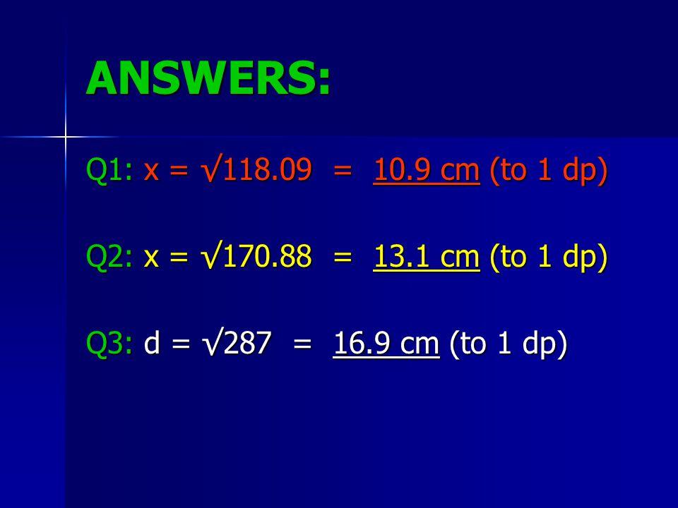 ANSWERS: Q1: x = √118.09 = 10.9 cm (to 1 dp) Q2: x = √170.88 = 13.1 cm (to 1 dp) Q3: d = √287 = 16.9 cm (to 1 dp)