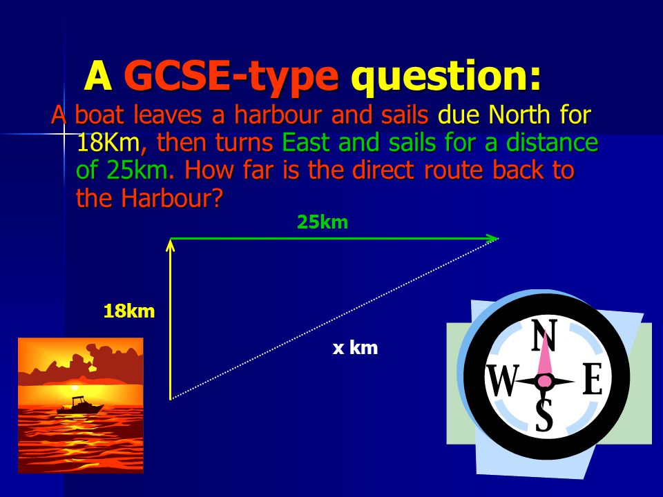A GCSE-type question: A boat leaves a harbour and sails due North for 18Km, then turns East and sails for a distance of 25km.