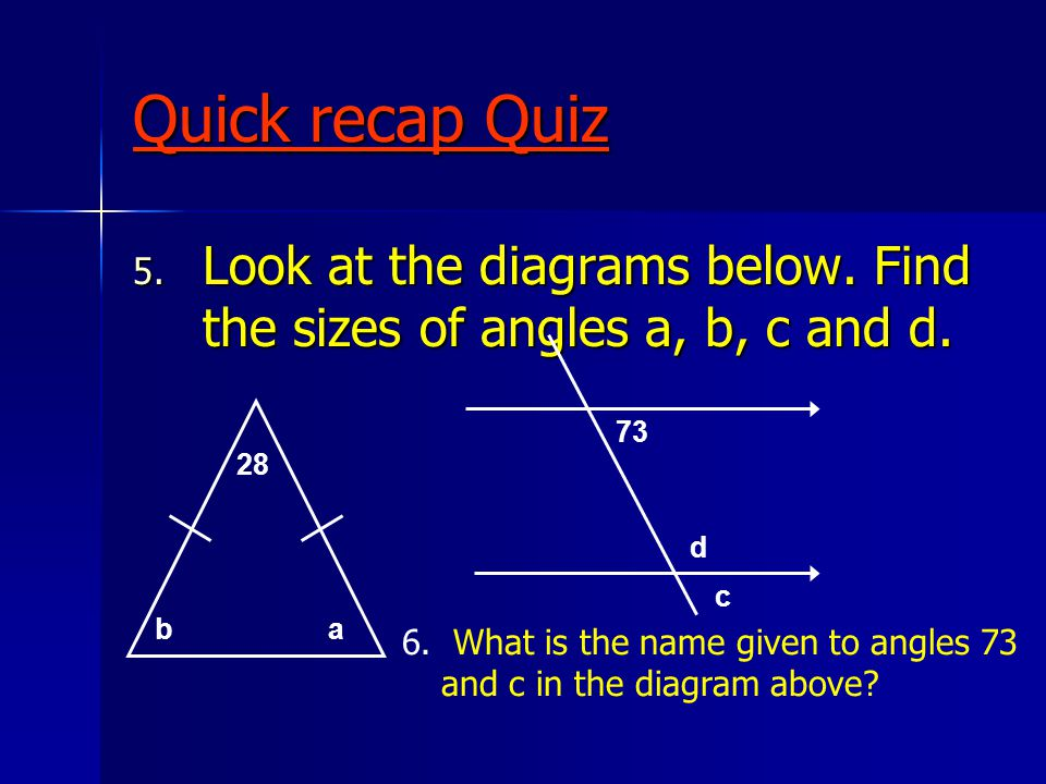 Quick recap Quiz 5. Look at the diagrams below. Find the sizes of angles a, b, c and d.