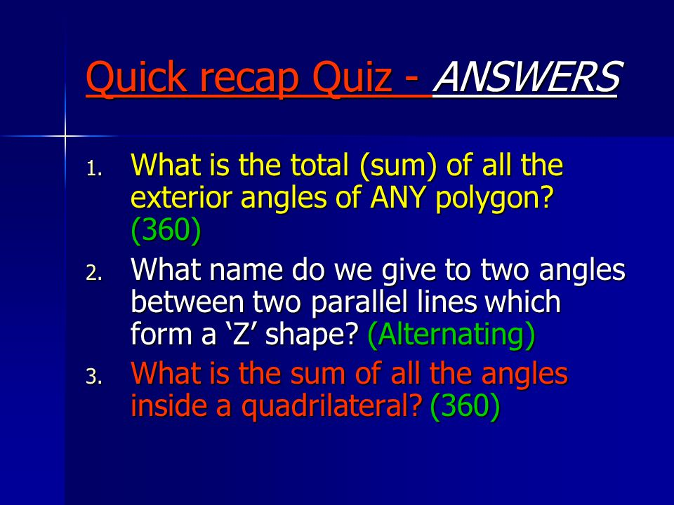 Quick recap Quiz - ANSWERS 1. What is the total (sum) of all the exterior angles of ANY polygon.