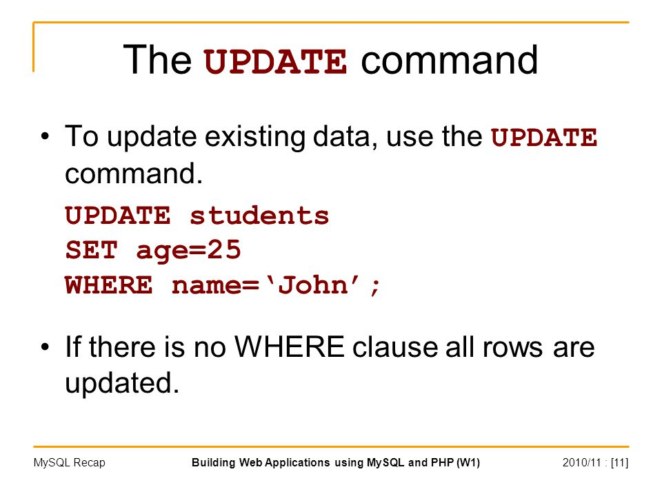 2010/11 : [11]Building Web Applications using MySQL and PHP (W1)MySQL Recap The UPDATE command To update existing data, use the UPDATE command.
