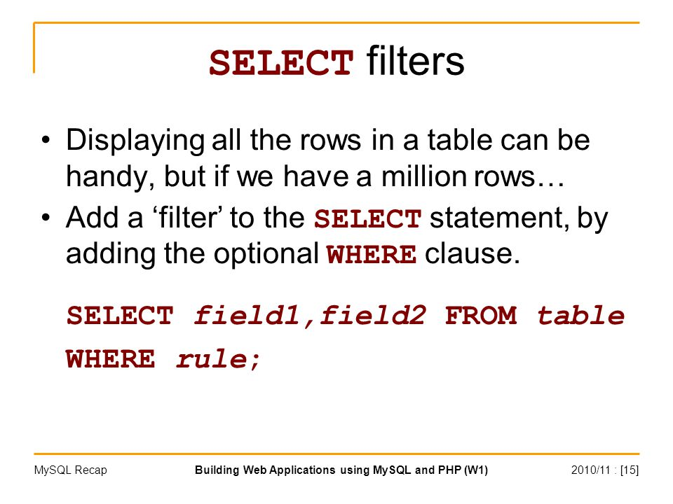 2010/11 : [15]Building Web Applications using MySQL and PHP (W1)MySQL Recap SELECT filters Displaying all the rows in a table can be handy, but if we have a million rows… Add a 'filter' to the SELECT statement, by adding the optional WHERE clause.