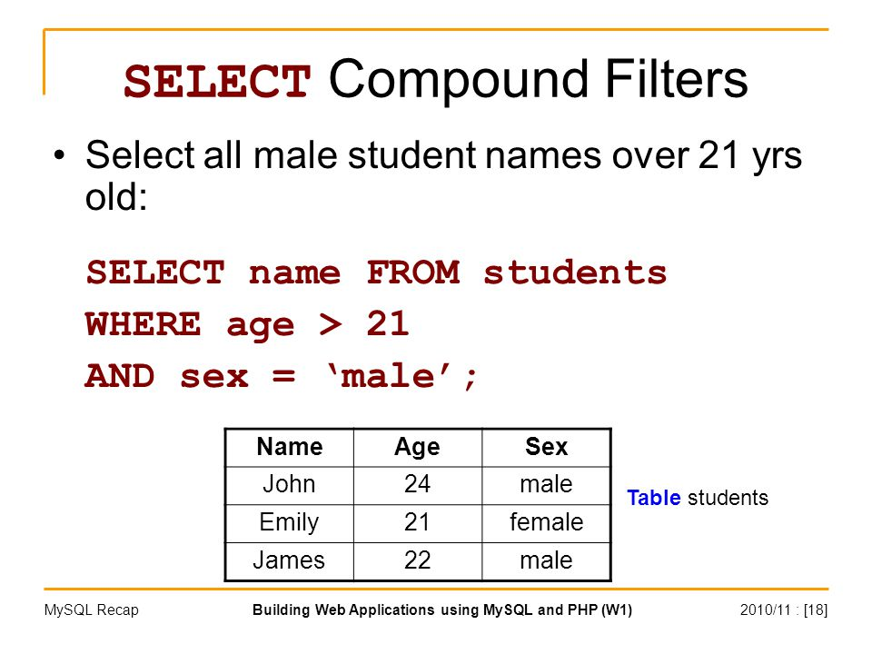 2010/11 : [18]Building Web Applications using MySQL and PHP (W1)MySQL Recap SELECT Compound Filters Select all male student names over 21 yrs old: SELECT name FROM students WHERE age > 21 AND sex = 'male'; NameAgeSex John24male Emily21female James22male Table students