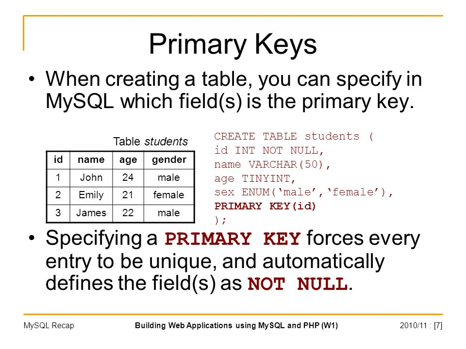 2010/11 : [7]Building Web Applications using MySQL and PHP (W1)MySQL Recap Primary Keys When creating a table, you can specify in MySQL which field(s) is the primary key.