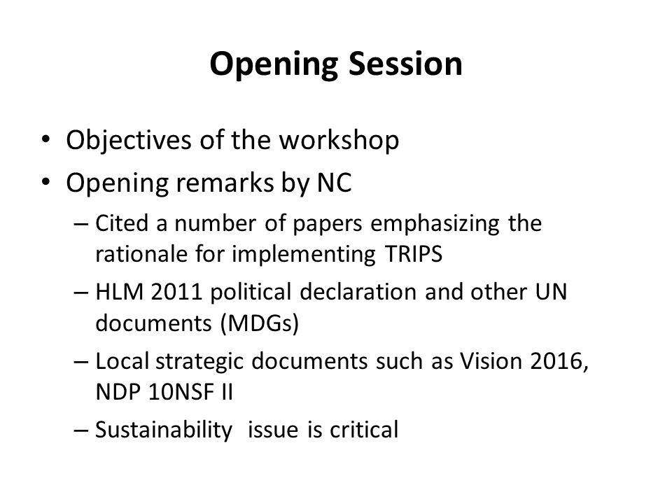 Opening Session Objectives of the workshop Opening remarks by NC – Cited a number of papers emphasizing the rationale for implementing TRIPS – HLM 2011 political declaration and other UN documents (MDGs) – Local strategic documents such as Vision 2016, NDP 10NSF II – Sustainability issue is critical