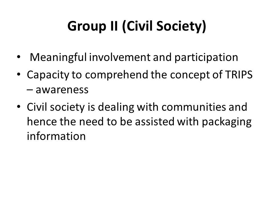 Group II (Civil Society) Meaningful involvement and participation Capacity to comprehend the concept of TRIPS – awareness Civil society is dealing with communities and hence the need to be assisted with packaging information