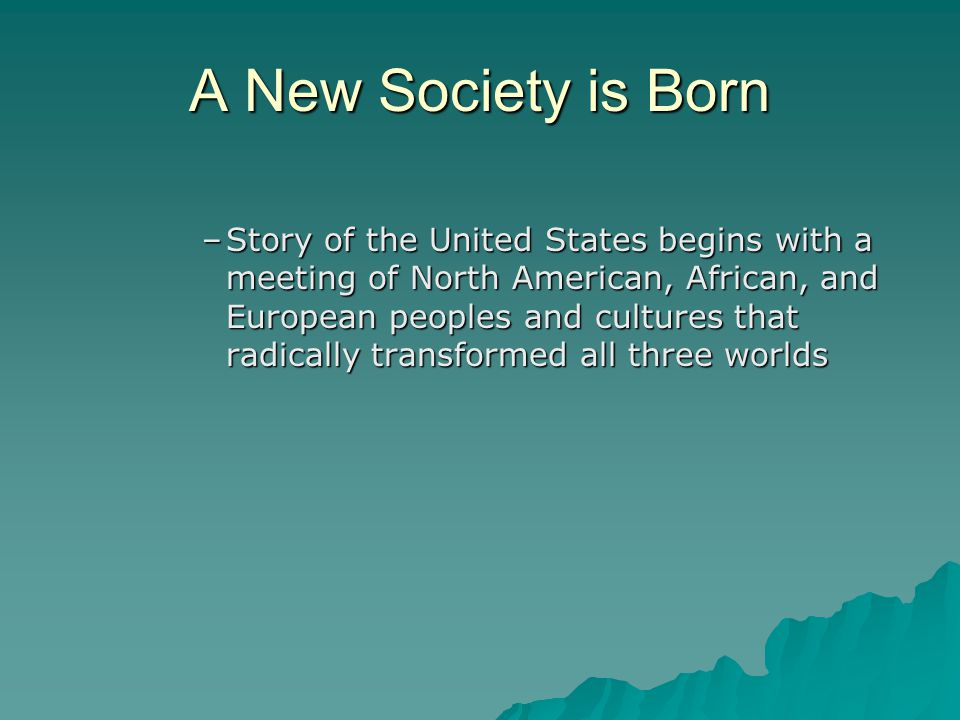 A New Society is Born –Story of the United States begins with a meeting of North American, African, and European peoples and cultures that radically t