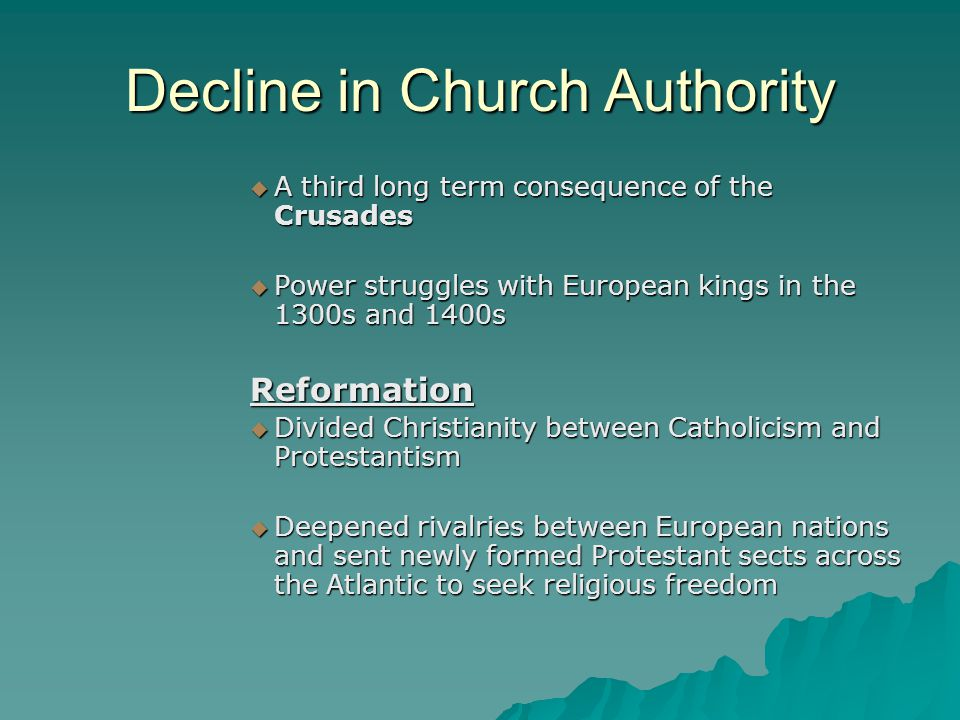 Decline in Church Authority  A third long term consequence of the Crusades  Power struggles with European kings in the 1300s and 1400s Reformation  Divided Christianity between Catholicism and Protestantism  Deepened rivalries between European nations and sent newly formed Protestant sects across the Atlantic to seek religious freedom