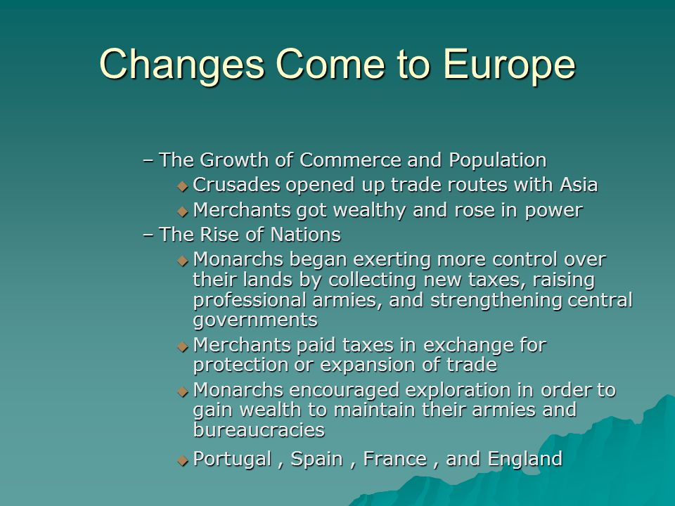 Changes Come to Europe –The Growth of Commerce and Population  Crusades opened up trade routes with Asia  Merchants got wealthy and rose in power –T