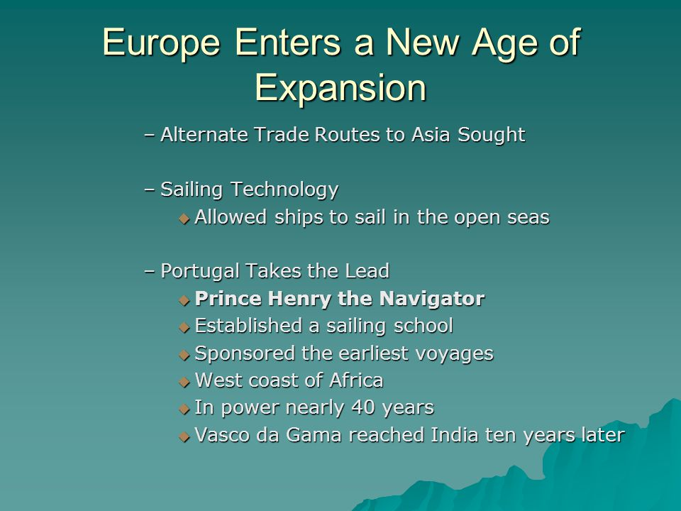 Europe Enters a New Age of Expansion –Alternate Trade Routes to Asia Sought –Sailing Technology  Allowed ships to sail in the open seas –Portugal Takes the Lead  Prince Henry the Navigator  Established a sailing school  Sponsored the earliest voyages  West coast of Africa  In power nearly 40 years  Vasco da Gama reached India ten years later