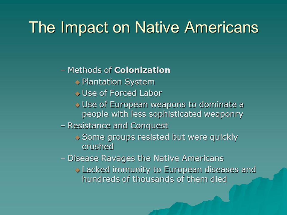 The Impact on Native Americans –Methods of Colonization  Plantation System  Use of Forced Labor  Use of European weapons to dominate a people with