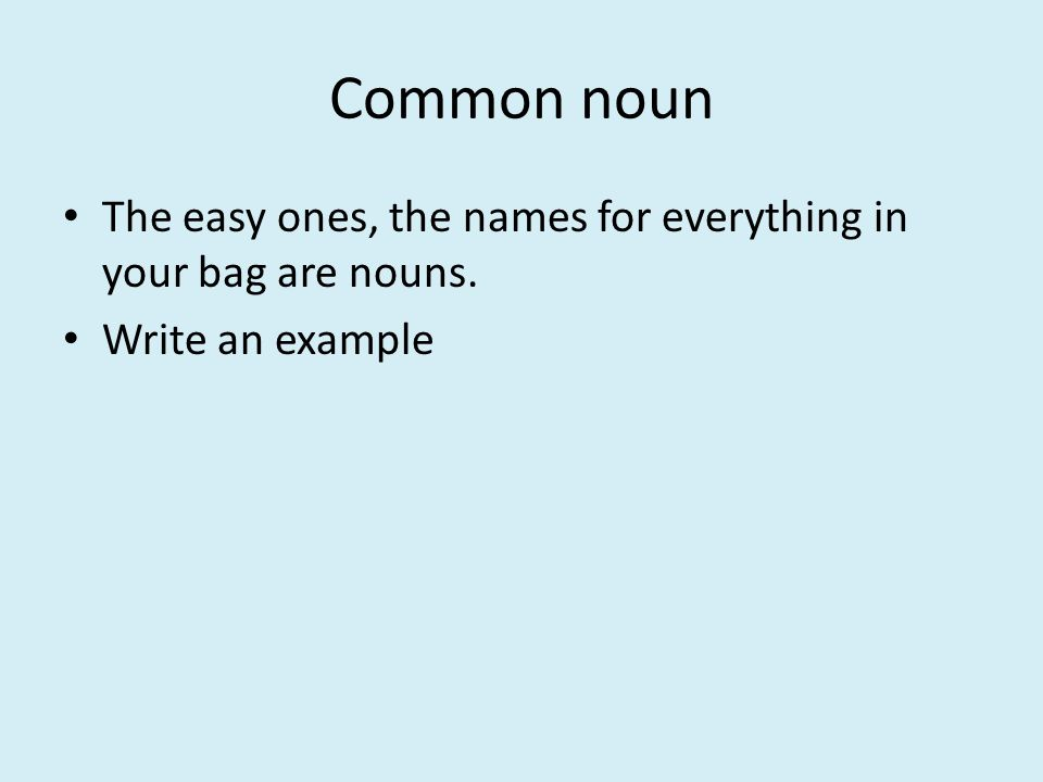 Common noun The easy ones, the names for everything in your bag are nouns. Write an example