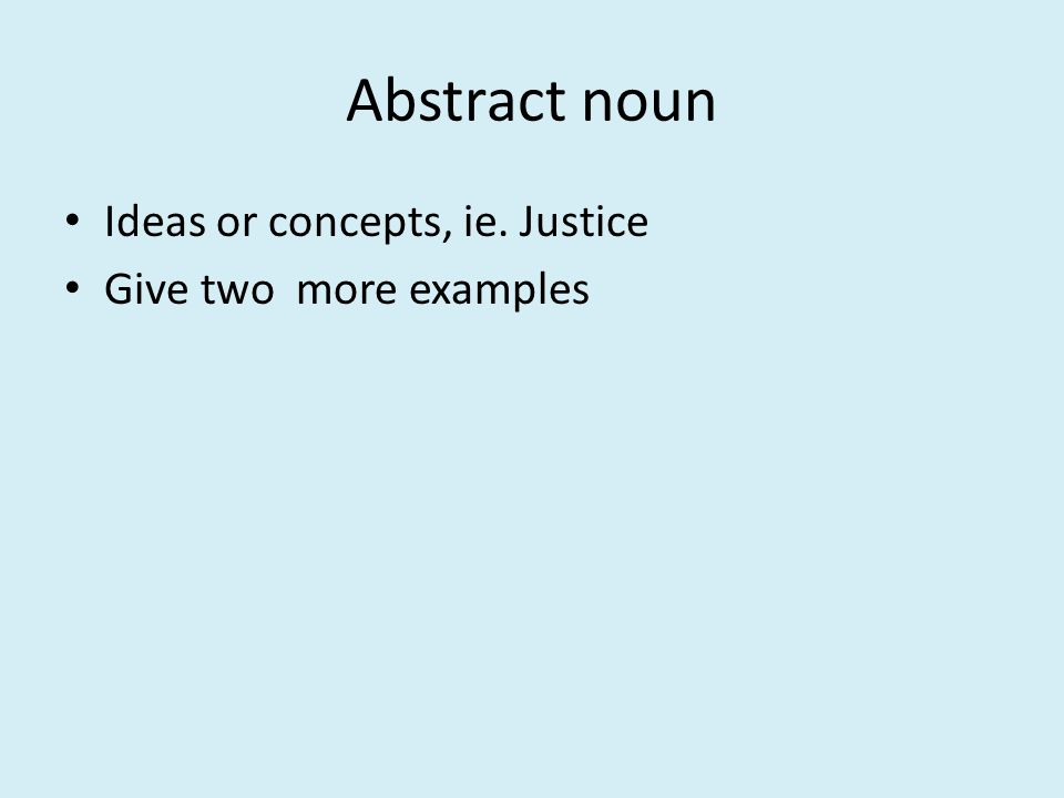 Abstract noun Ideas or concepts, ie. Justice Give two more examples