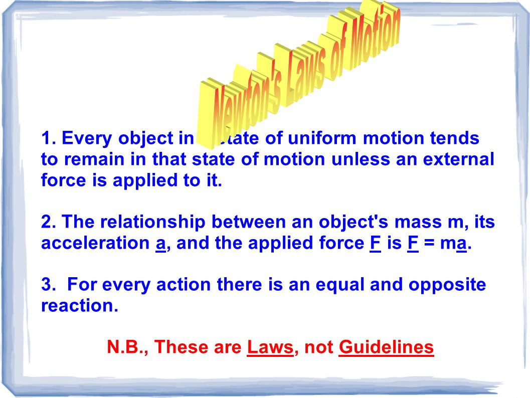 1. Every object in a state of uniform motion tends to remain in that state of motion unless an external force is applied to it. 2. The relationship be