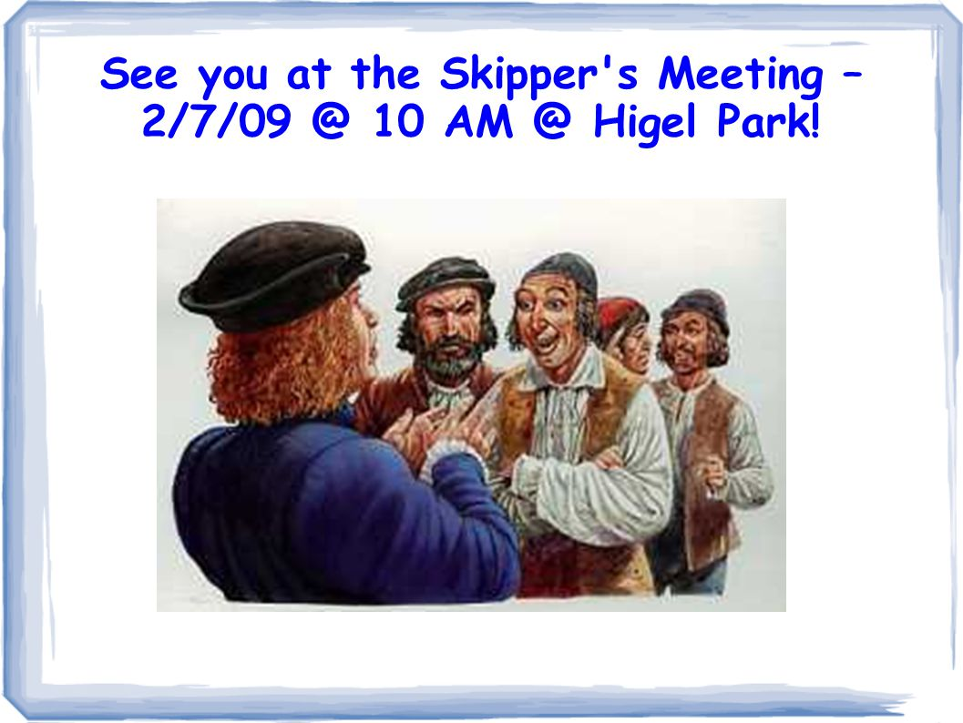See you at the Skipper s Meeting – 2/7/09 @ 10 AM @ Higel Park!