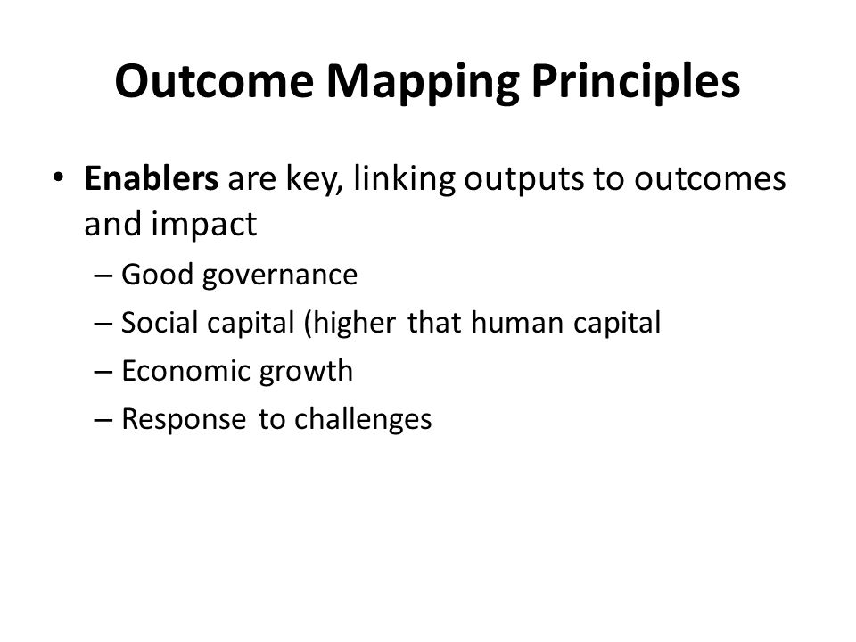 Outcome Mapping Principles Enablers are key, linking outputs to outcomes and impact – Good governance – Social capital (higher that human capital – Economic growth – Response to challenges