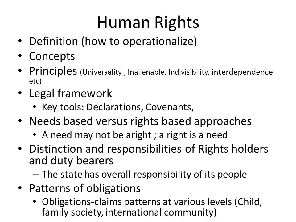 Human Rights Definition (how to operationalize) Concepts Principles (Universality, Inalienable, Indivisibility, interdependence etc) Legal framework Key tools: Declarations, Covenants, Needs based versus rights based approaches A need may not be aright ; a right is a need Distinction and responsibilities of Rights holders and duty bearers – The state has overall responsibility of its people Patterns of obligations Obligations-claims patterns at various levels (Child, family society, international community)