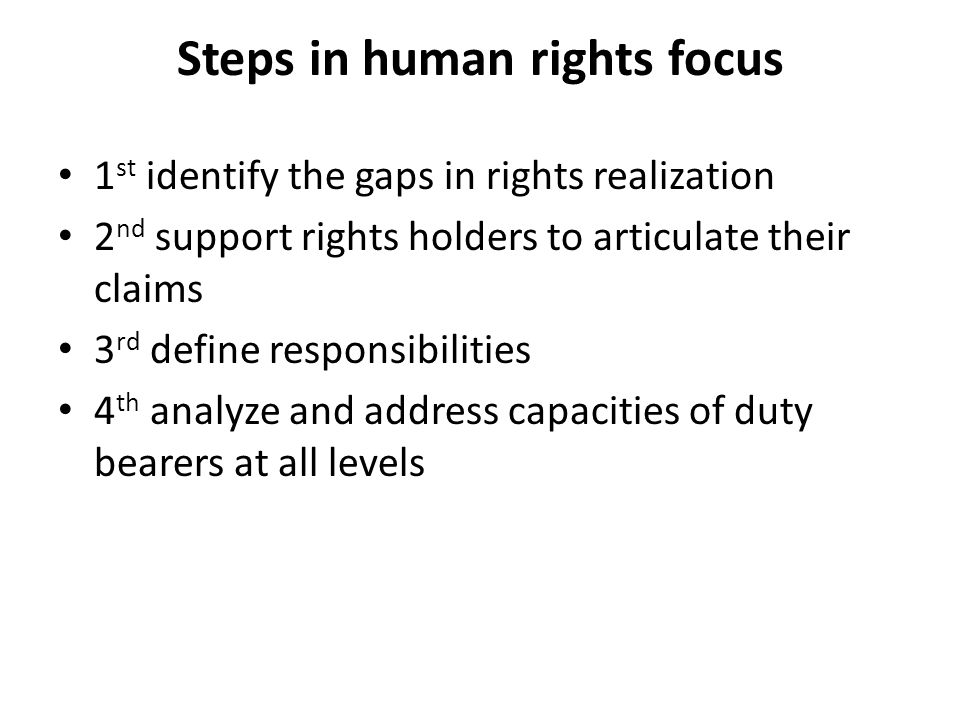Steps in human rights focus 1 st identify the gaps in rights realization 2 nd support rights holders to articulate their claims 3 rd define responsibilities 4 th analyze and address capacities of duty bearers at all levels