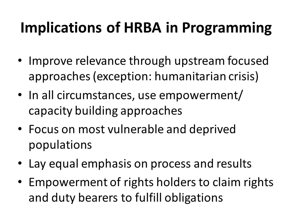 Implications of HRBA in Programming Improve relevance through upstream focused approaches (exception: humanitarian crisis) In all circumstances, use empowerment/ capacity building approaches Focus on most vulnerable and deprived populations Lay equal emphasis on process and results Empowerment of rights holders to claim rights and duty bearers to fulfill obligations