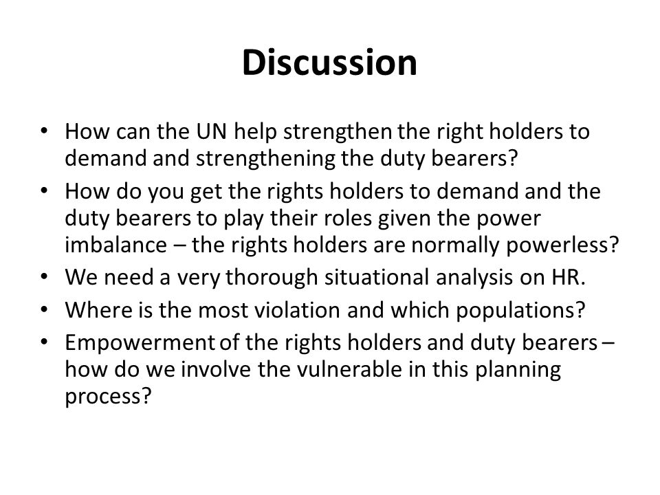 Discussion How can the UN help strengthen the right holders to demand and strengthening the duty bearers.