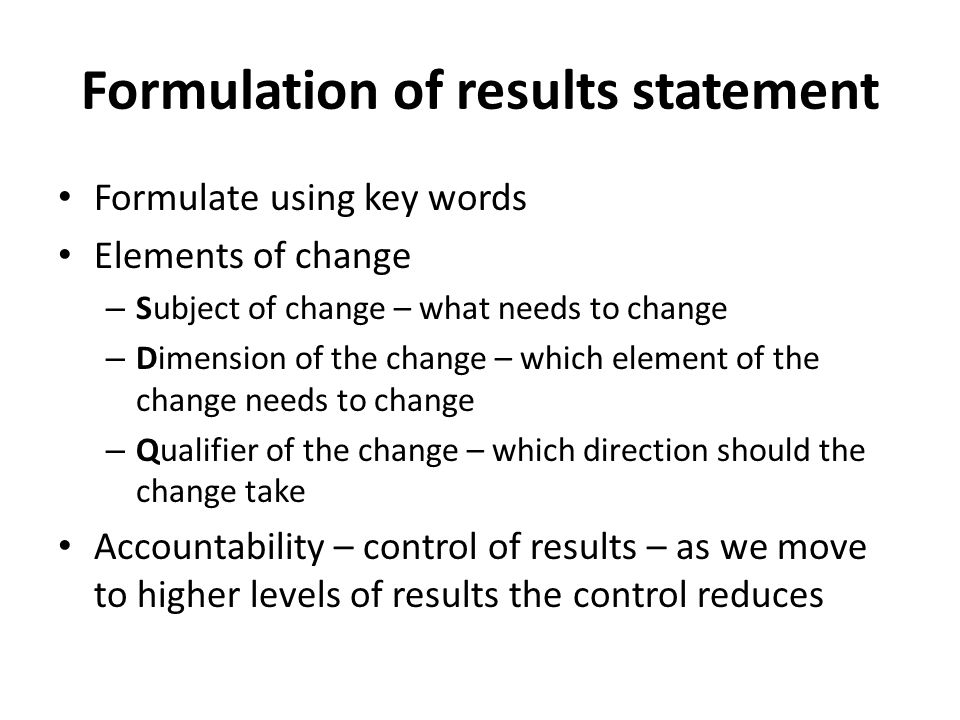 Formulation of results statement Formulate using key words Elements of change – Subject of change – what needs to change – Dimension of the change – which element of the change needs to change – Qualifier of the change – which direction should the change take Accountability – control of results – as we move to higher levels of results the control reduces