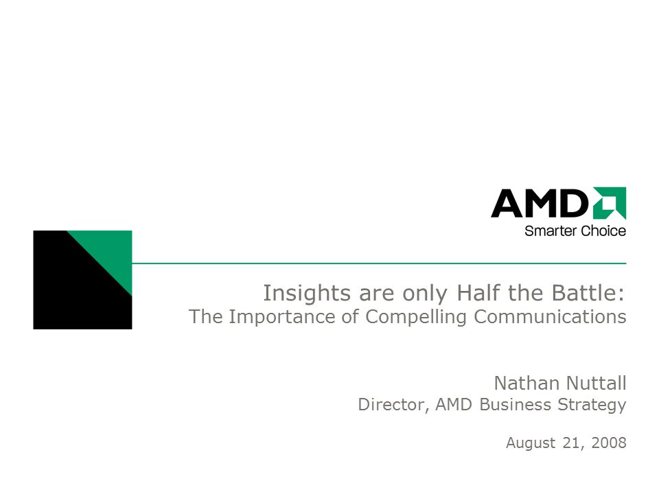 Insights are only Half the Battle: The Importance of Compelling Communications Nathan Nuttall Director, AMD Business Strategy August 21, 2008